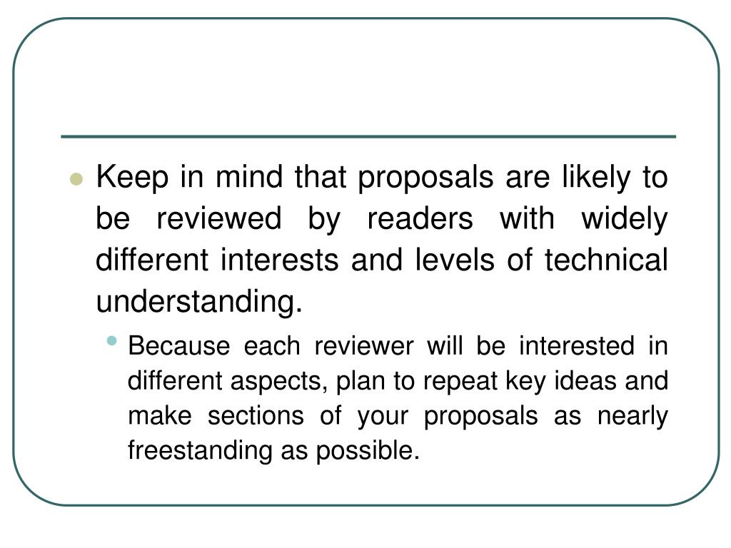 Keep in mind that proposals are likely to be reviewed by readers with widely different interests and levels of technical understanding.