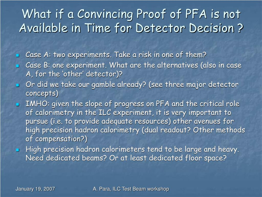 What if a Convincing Proof of PFA is not  Available in Time for Detector Decision ?