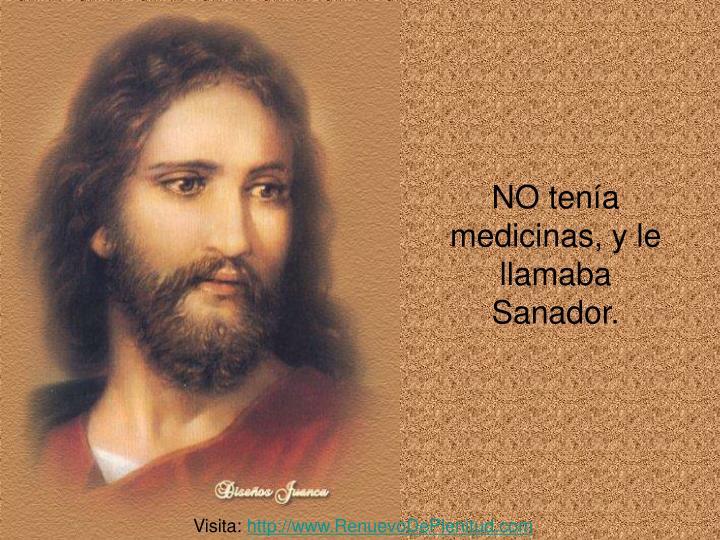 NO tenía medicinas, y le llamaba Sanador.