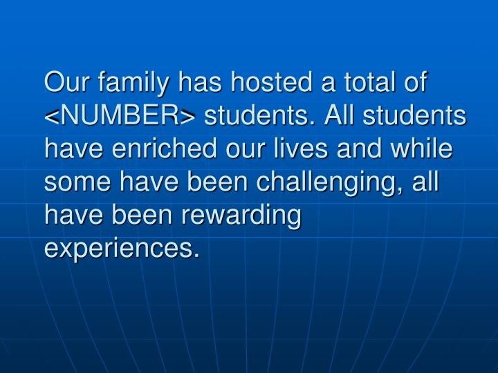 Our family has hosted a total of <NUMBER> students. All students have enriched our lives and while some have been challenging, all have been rewarding  experiences.