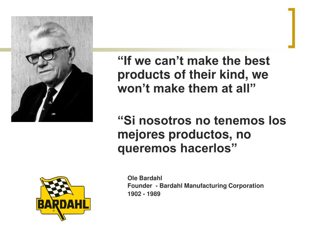 """""""If we can't make the best products of their kind, we won't make them at all"""""""