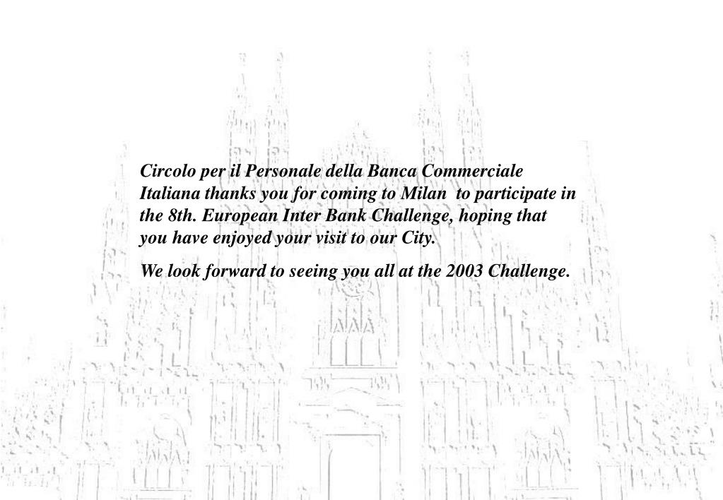 Circolo per il Personale della Banca Commerciale Italiana thanks you for coming to Milan  to participate in the 8th. European Inter Bank Challenge, hoping that you have enjoyed your visit to our City.