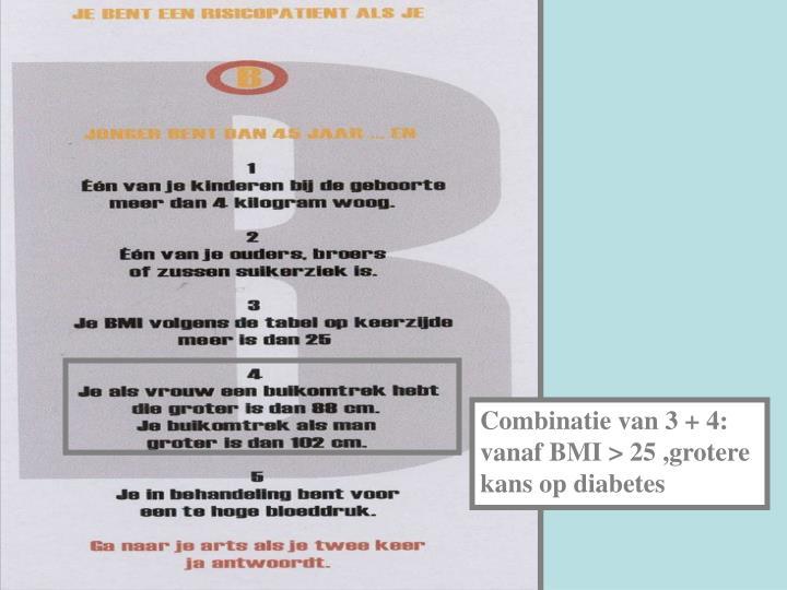 Combinatie van 3 + 4: vanaf BMI > 25 ,grotere kans op diabetes