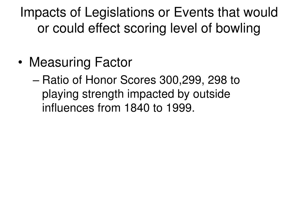 Impacts of Legislations or Events that would or could effect scoring level of bowling