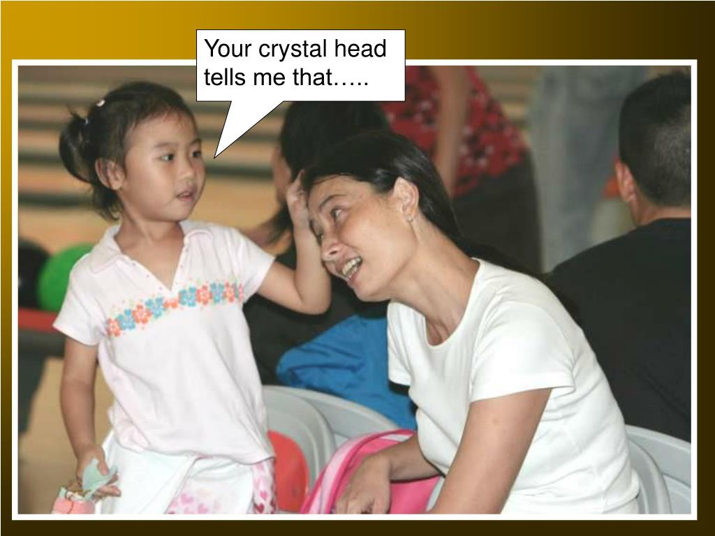 Your crystal head tells me that…..