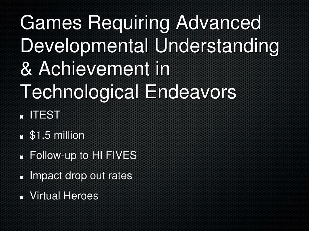 Games Requiring Advanced Developmental Understanding & Achievement in Technological Endeavors