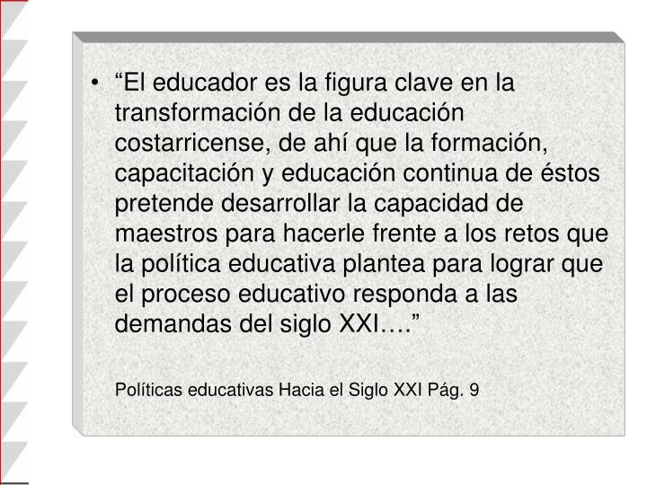 """""""El educador es la figura clave en la transformación de la educación costarricense, de ahí que la formación, capacitación y educación continua de éstos pretende desarrollar la capacidad de maestros para hacerle frente a los retos que la política educativa plantea para lograr que el proceso educativo responda a las demandas del siglo XXI…."""""""