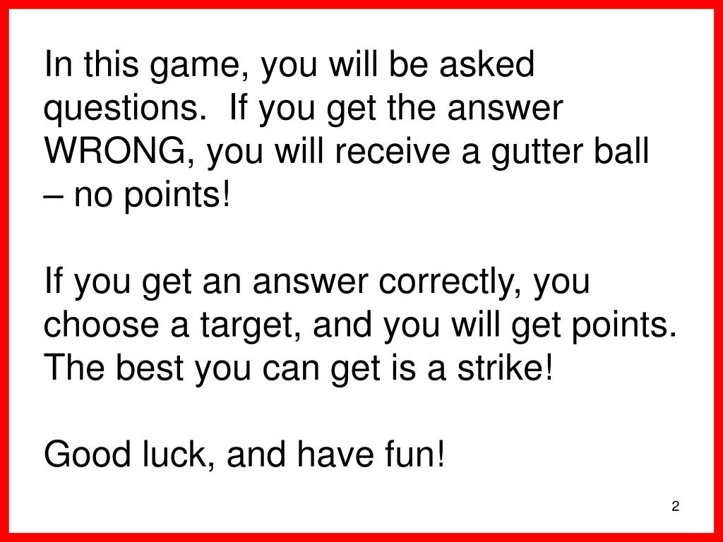 In this game, you will be asked questions.  If you get the answer WRONG, you will receive a gutter ball – no points!