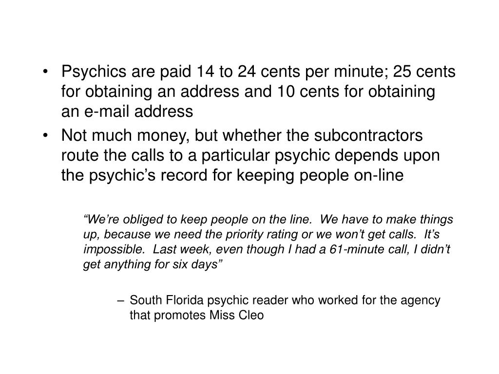 Psychics are paid 14 to 24 cents per minute; 25 cents for obtaining an address and 10 cents for obtaining an e-mail address