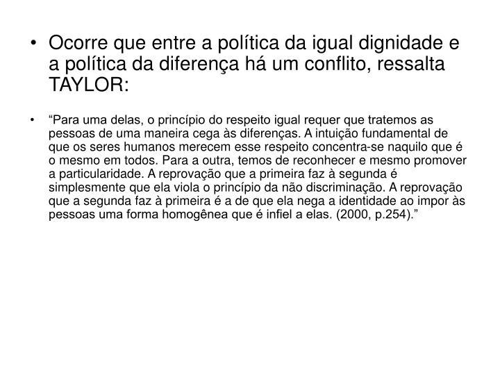 Ocorre que entre a política da igual dignidade e a política da diferença há um conflito, ressalta TAYLOR: