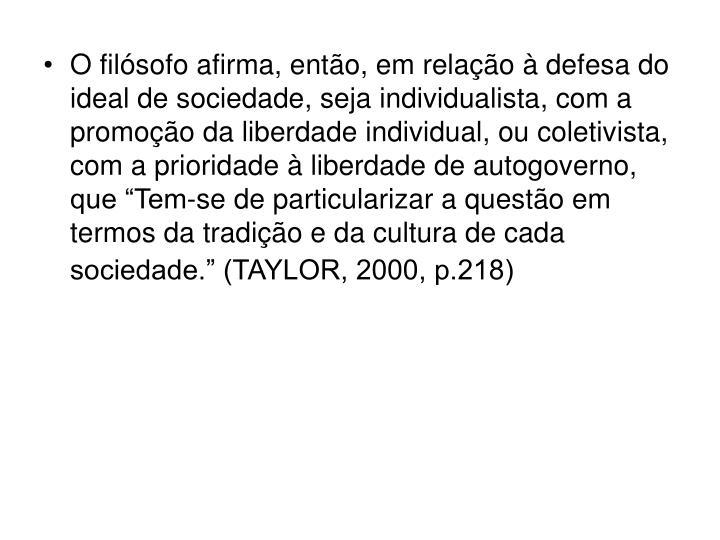 """O filósofo afirma, então, em relação à defesa do ideal de sociedade, seja individualista, com a promoção da liberdade individual, ou coletivista, com a prioridade à liberdade de autogoverno, que """"Tem-se de particularizar a questão em termos da tradição e da cultura de cada sociedade."""" (TAYLOR, 2000, p.218)"""