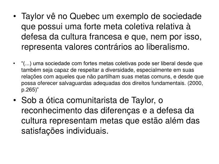 Taylor vê no Quebec um exemplo de sociedade que possui uma forte meta coletiva relativa à defesa da cultura francesa e que, nem por isso, representa valores contrários ao liberalismo.