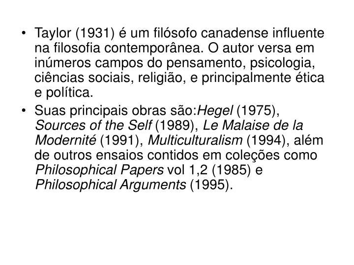Taylor (1931) é um filósofo canadense influente na filosofia contemporânea. O autor versa em inúmeros campos do pensamento, psicologia, ciências sociais, religião, e principalmente ética e política.