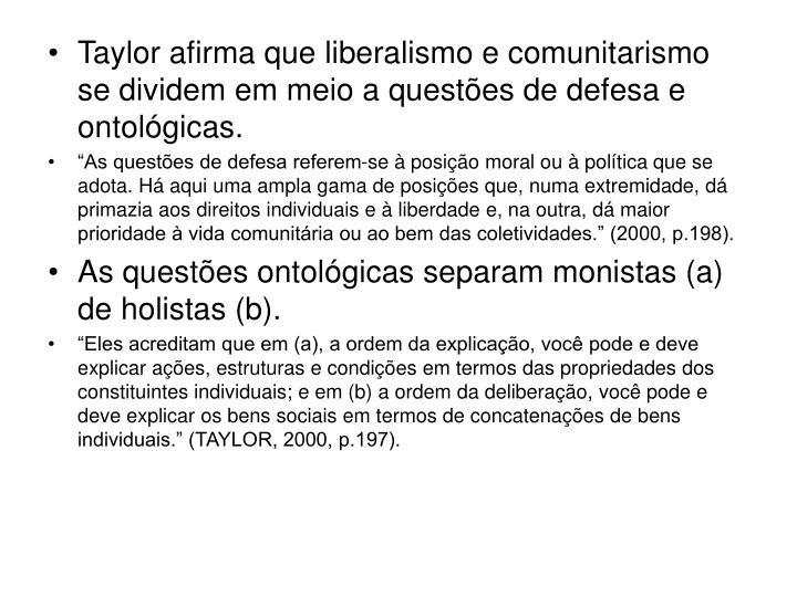 Taylor afirma que liberalismo e comunitarismo se dividem em meio a questões de defesa e ontológicas.