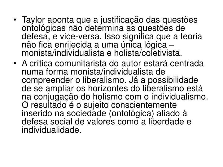 Taylor aponta que a justificação das questões ontológicas não determina as questões de defesa, e vice-versa. Isso significa que a teoria não fica enrijecida a uma única lógica – monista/individualista e holista/coletivista.