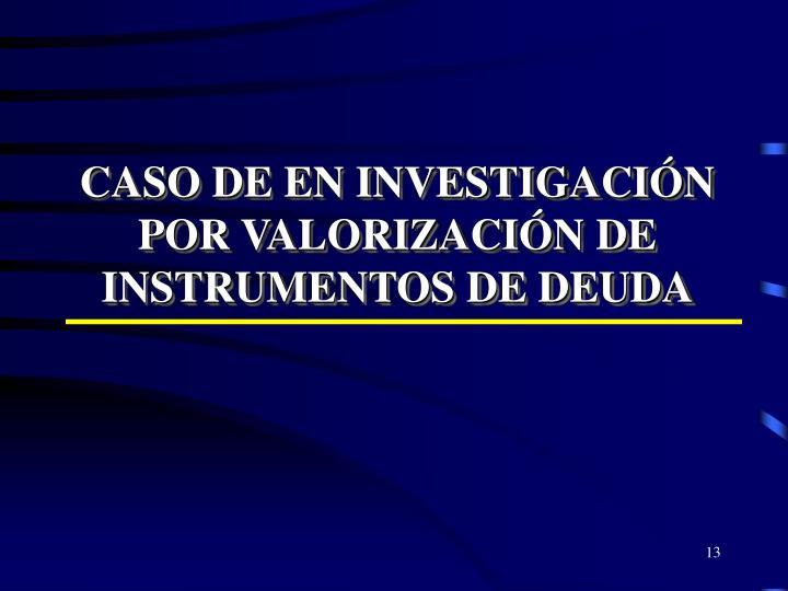 CASO DE EN INVESTIGACIÓN POR VALORIZACIÓN DE INSTRUMENTOS DE DEUDA