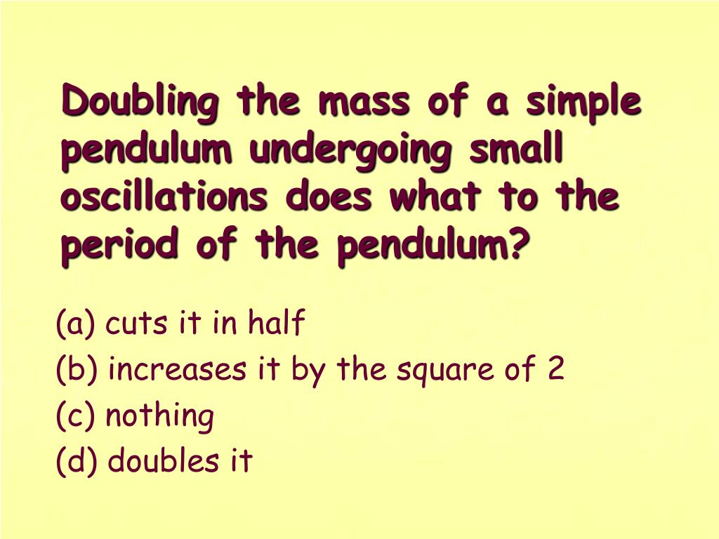Doubling the mass of a simple pendulum undergoing small oscillations does what to the period of the pendulum?