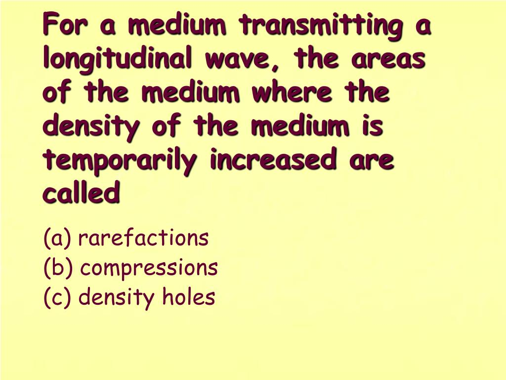 For a medium transmitting a longitudinal wave, the areas of the medium where the density of the medium is temporarily increased are called