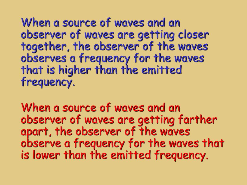When a source of waves and an observer of waves are getting closer together, the observer of the waves observes a frequency for the waves that is higher than the emitted frequency.