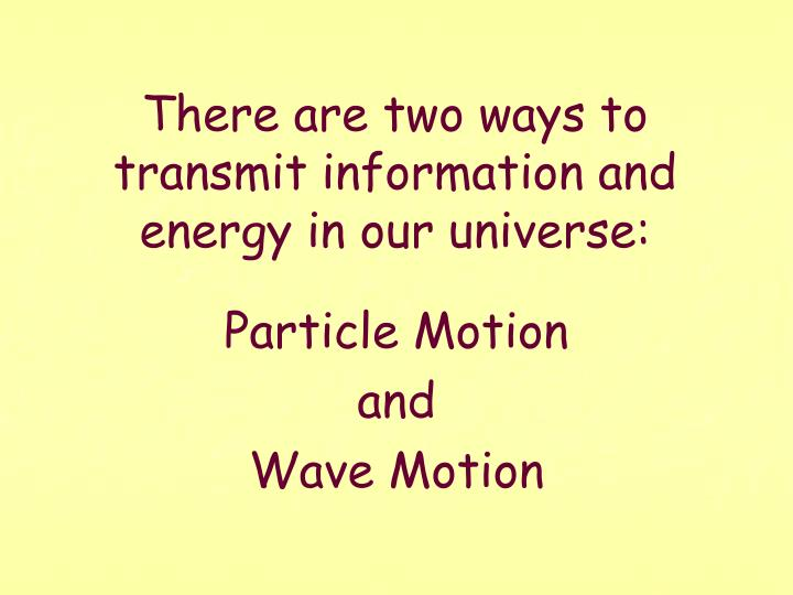 There are two ways to transmit information and energy in our universe