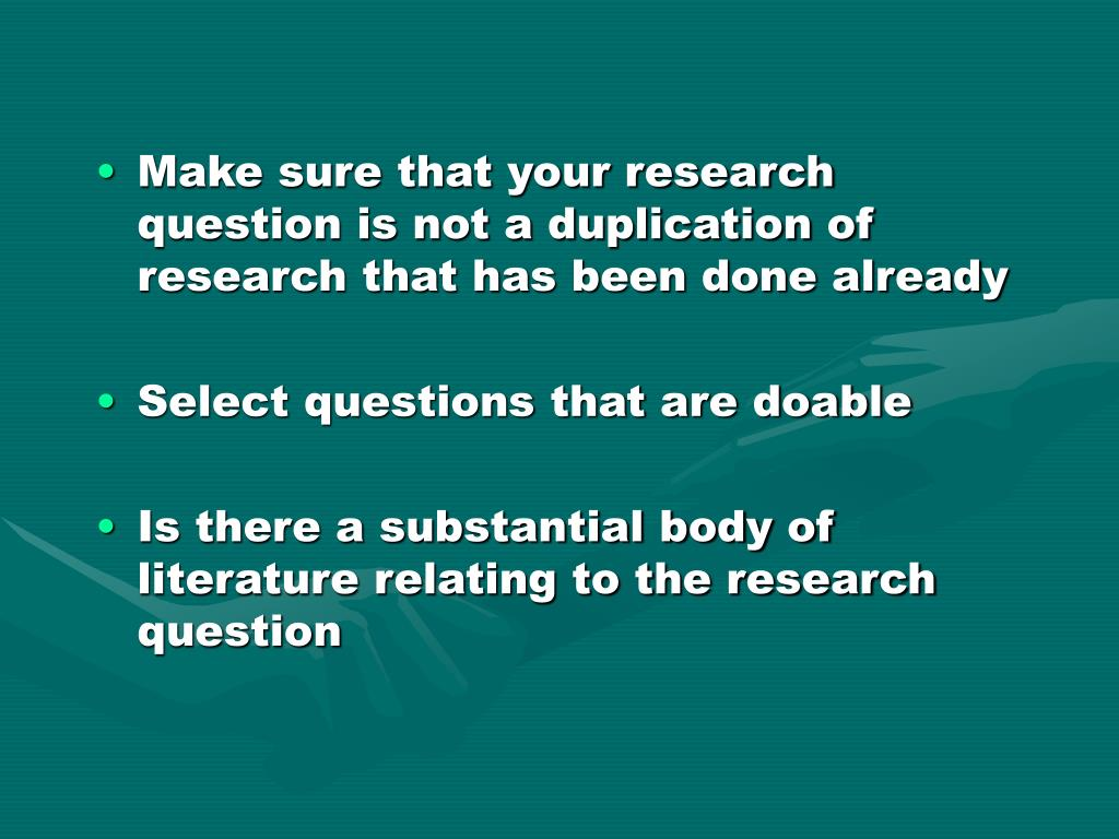 Make sure that your research question is not a duplication of research that has been done already
