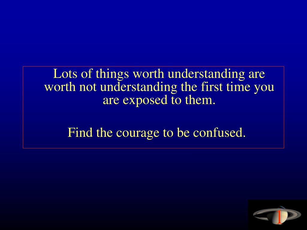 Lots of things worth understanding are worth not understanding the first time you are exposed to them.