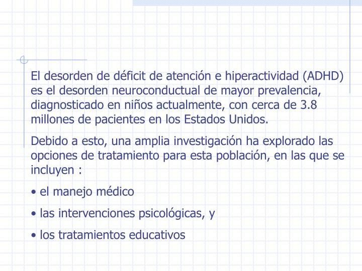 El desorden de déficit de atención e hiperactividad (ADHD) es el desorden neuroconductual de mayor prevalencia, diagnosticado en niños actualmente, con cerca de 3.8 millones de pacientes en los Estados Unidos.