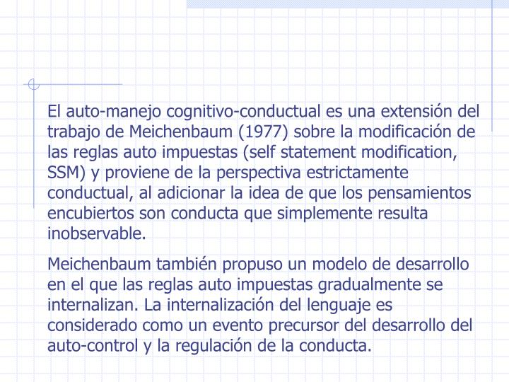 El auto-manejo cognitivo-conductual es una extensión del trabajo de Meichenbaum (1977) sobre la modificación de las reglas auto impuestas (self statement modification, SSM) y proviene de la perspectiva estrictamente conductual, al adicionar la idea de que los pensamientos encubiertos son conducta que simplemente resulta inobservable.