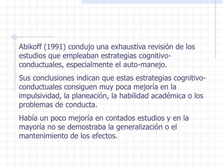 Abikoff (1991) condujo una exhaustiva revisión de los estudios que empleaban estrategias cognitivo-conductuales, especialmente el auto-manejo.