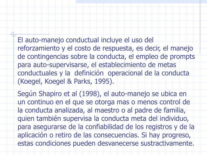 El auto-manejo conductual incluye el uso del reforzamiento y el costo de respuesta, es decir, el manejo de contingencias sobre la conducta, el empleo de prompts para auto-supervisarse, el establecimiento de metas conductuales y la  definición  operacional de la conducta (Koegel, Koegel & Parks, 1995).