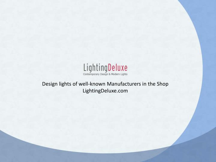 Design lights of well-known Manufacturers in the Shop LightingDeluxe.com
