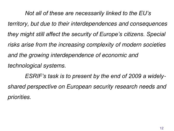 Not all of these are necessarily linked to the EU's territory, but due to their interdependences and consequences they might still affect the security of Europe's citizens. Special risks arise from the increasing complexity of modern societies and the growing interdependence of economic and technological systems.