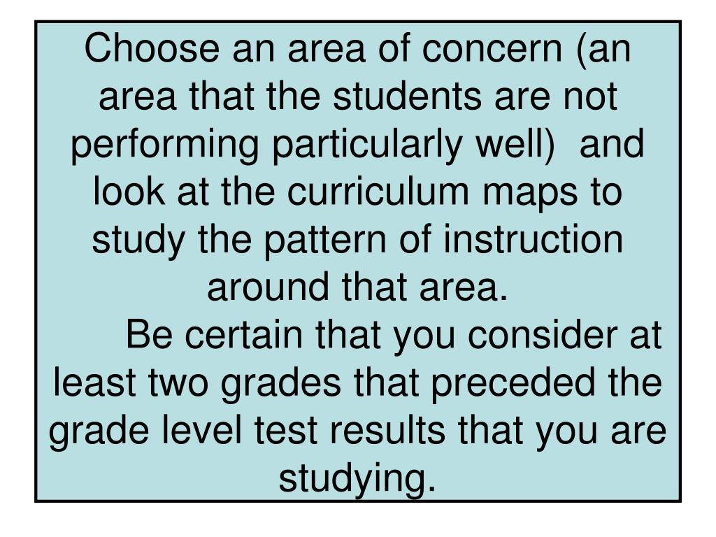 Choose an area of concern (an area that the students are not performing particularly well)  and look at the curriculum maps to study the pattern of instruction around that area.