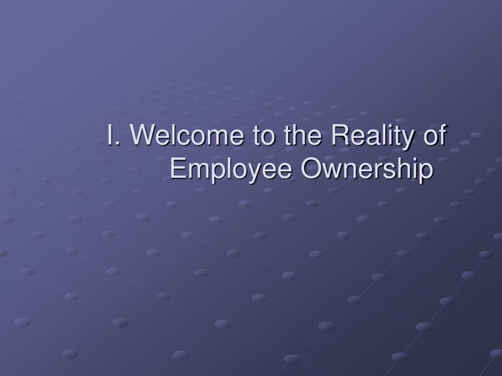 I. Welcome to the Reality of 	Employee Ownership