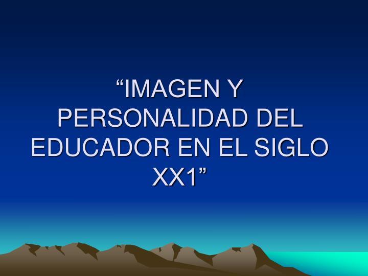 """""""IMAGEN Y PERSONALIDAD DEL EDUCADOR EN EL SIGLO XX1"""""""