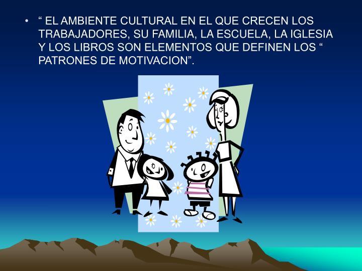 """"""" EL AMBIENTE CULTURAL EN EL QUE CRECEN LOS TRABAJADORES, SU FAMILIA, LA ESCUELA, LA IGLESIA Y LOS LIBROS SON ELEMENTOS QUE DEFINEN LOS """" PATRONES DE MOTIVACION""""."""