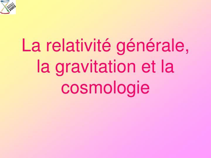 La relativité générale, la gravitation et la cosmologie
