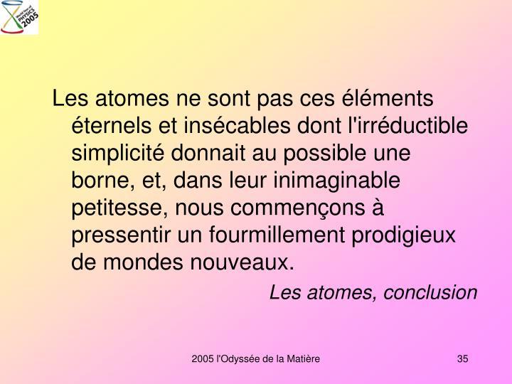 Les atomes ne sont pas ces éléments éternels et insécables dont l'irréductible simplicité donnait au possible une borne, et, dans leur inimaginable petitesse, nous commençons à pressentir un fourmillement prodigieux de mondes nouveaux.