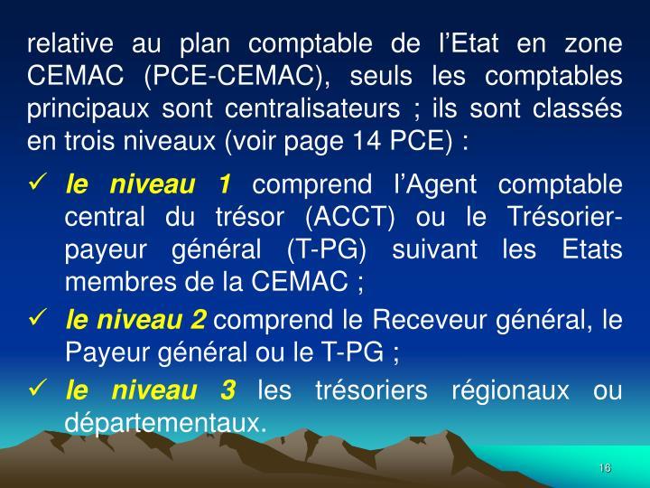 relative au plan comptable de lEtat en zone CEMAC (PCE-CEMAC), seuls les comptables principaux sont centralisateurs; ils sont classs en trois niveaux (voir page 14 PCE):