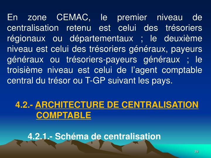 En zone CEMAC, le premier niveau de centralisation retenu est celui des trsoriers rgionaux ou dpartementaux; le deuxime niveau est celui des trsoriers gnraux, payeurs gnraux ou trsoriers-payeurs gnraux; le troisime niveau est celui de lagent comptable central du trsor ou T-GP suivant les pays.