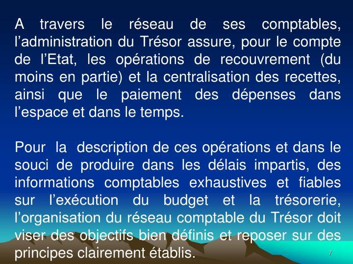 A travers le rseau de ses comptables, ladministration du Trsor assure, pour le compte de lEtat, les oprations de recouvrement (du moins en partie) et la centralisation des recettes, ainsi que le paiement des dpenses dans lespace et dans le temps.