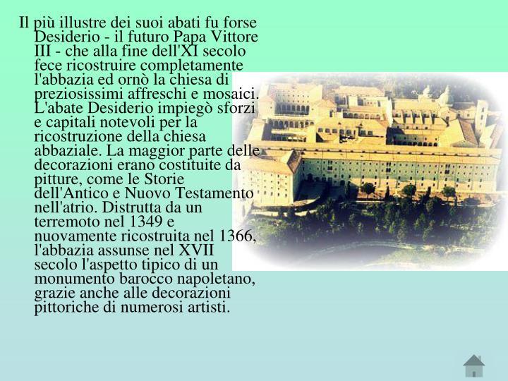 Il più illustre dei suoi abati fu forse Desiderio - il futuro Papa Vittore III - che alla fine dell'XI secolo fece ricostruire completamente l'abbazia ed ornò la chiesa di preziosissimi affreschi e mosaici. L'abate Desiderio impiegò sforzi e capitali notevoli per la ricostruzione della chiesa abbaziale. La maggior parte delle decorazioni erano costituite da pitture, come le Storie dell'Antico e Nuovo Testamento nell'atrio. Distrutta da un terremoto nel 1349 e nuovamente ricostruita nel 1366, l'abbazia assunse nel XVII secolo l'aspetto tipico di un monumento barocco napoletano, grazie anche alle decorazioni pittoriche di numerosi artisti.