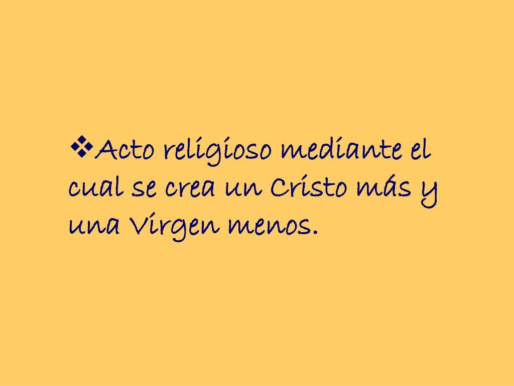 Acto religioso mediante el cual se crea un Cristo más y una Virgen menos.
