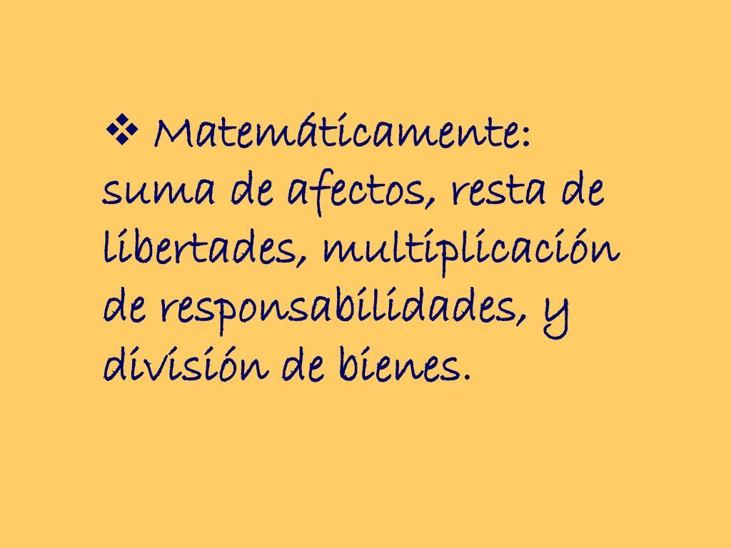 Matemáticamente: suma de afectos, resta de libertades, multiplicación de responsabilidades, y división de bienes
