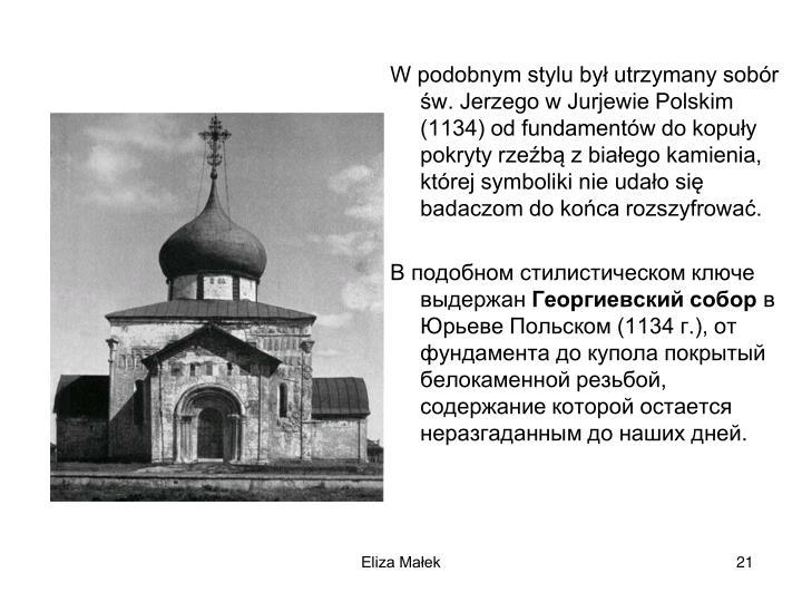 W podobnym stylu by utrzymany sobr w. Jerzego w Jurjewie Polskim (1134) od fundamentw do kopuy pokryty rzeb z biaego kamienia, ktrej symboliki nie udao si badaczom do koca rozszyfrowa.