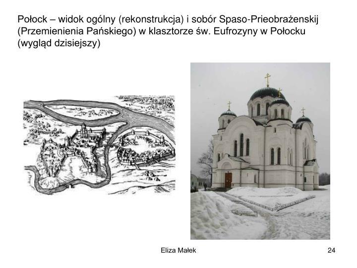 Poock  widok oglny (rekonstrukcja) i sobr Spaso-Prieobraenskij  (Przemienienia Paskiego) w klasztorze w. Eufrozyny w Poocku (wygld dzisiejszy)