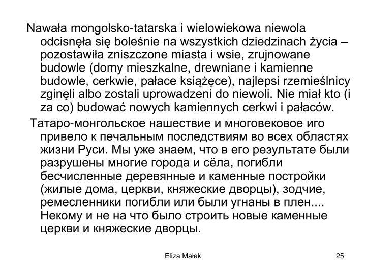 Nawaa mongolsko-tatarska i wielowiekowa niewola odcisna si bolenie na wszystkich dziedzinach ycia  pozostawia zniszczone miasta i wsie, zrujnowane budowle (domy mieszkalne, drewniane i kamienne budowle, cerkwie, paace ksice), najlepsi rzemielnicy zginli albo zostali uprowadzeni do niewoli. Nie mia kto (i za co) budowa nowych kamiennych cerkwi i paacw.