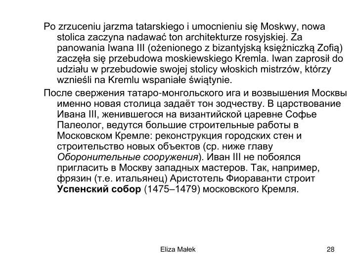 Po zrzuceniu jarzma tatarskiego i umocnieniu si Moskwy, nowa stolica zaczyna nadawa ton architekturze rosyjskiej. Za panowania Iwana III (oenionego z bizantyjsk ksiniczk Zofi) zacza si przebudowa moskiewskiego Kremla. Iwan zaprosi do udziau w przebudowie swojej stolicy woskich mistrzw, ktrzy wznieli na Kremlu wspaniae witynie.