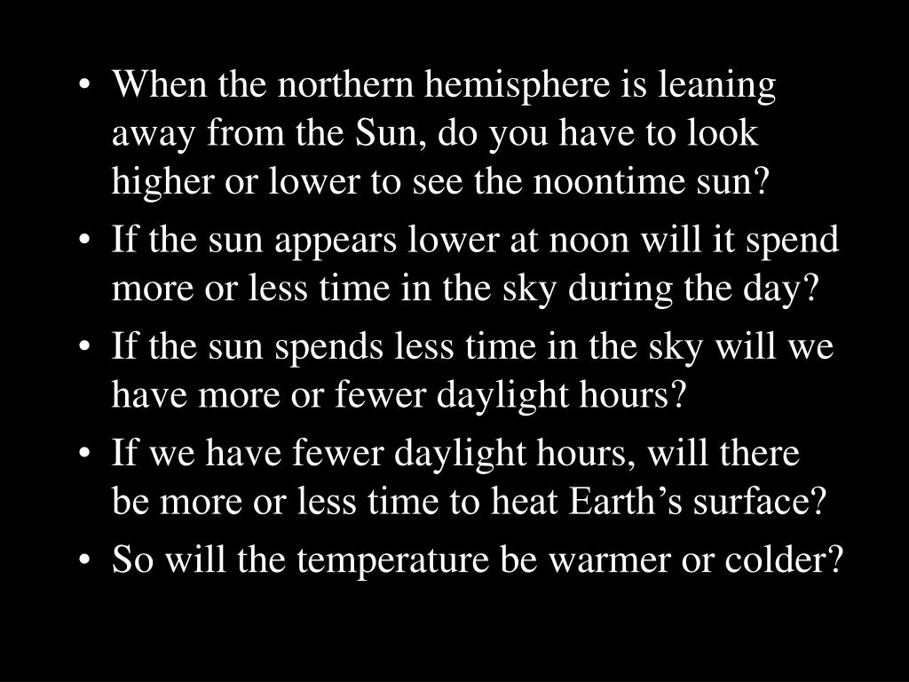 When the northern hemisphere is leaning away from the Sun, do you have to look higher or lower to see the noontime sun?