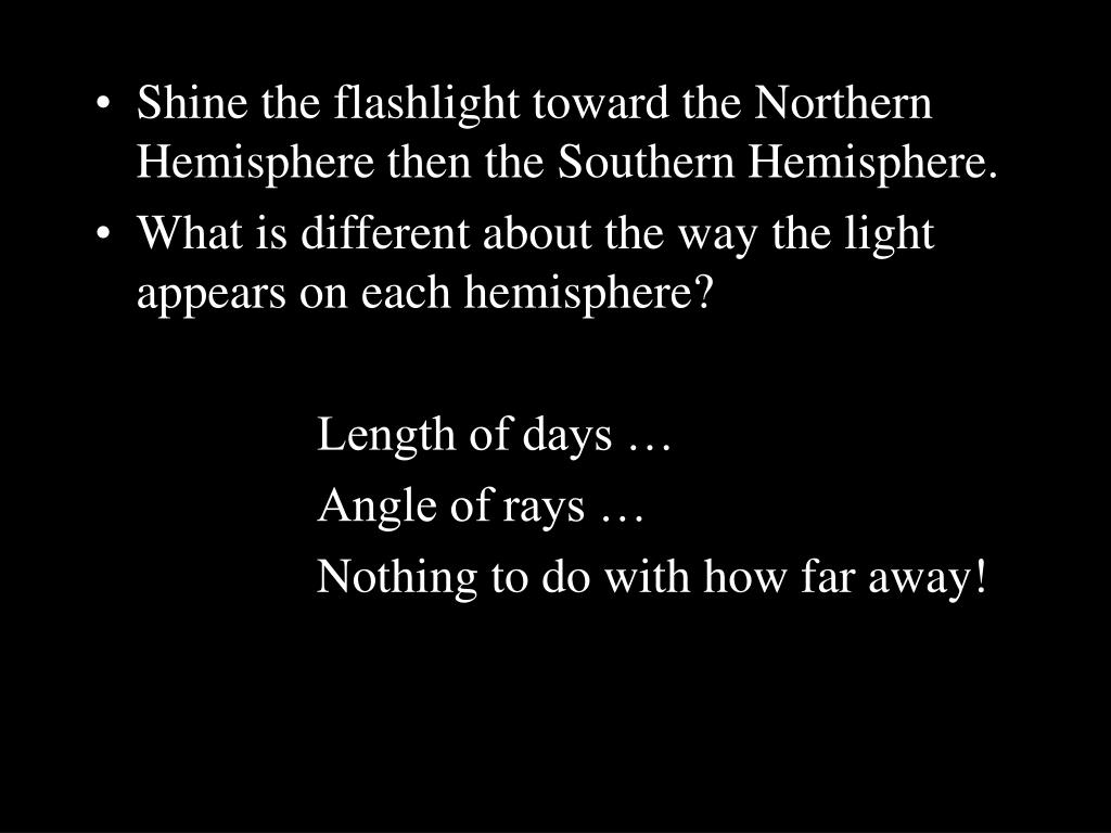 Shine the flashlight toward the Northern Hemisphere then the Southern Hemisphere.
